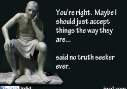 You're right.  Maybe I should just accept things the way they are... said no truth seeker ever.