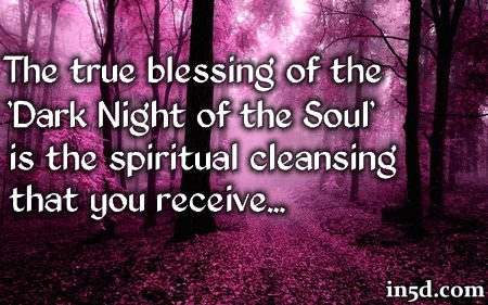 """A Blessing In Disguise The true blessing of the 'Dark Night of the Soul' is the spiritual cleansing that you receive. When you have reached the 'Dark Night of the Soul,' you have reached your lowest point in this incarnation. To that I say, """"Congratulations!"""" From this day forward, your life will take on a new meaning as you begin to understand why everything HAD to happen the way it did. Once you come out on the other side of the 'Dark Night of the Soul' you will gain a new perspective and appreciation of what you had to go through and these experiences will exponentially magnify your spiritual progression."""