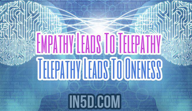 Empathy Leads To Telepathy - Telepathy Leads To Oneness