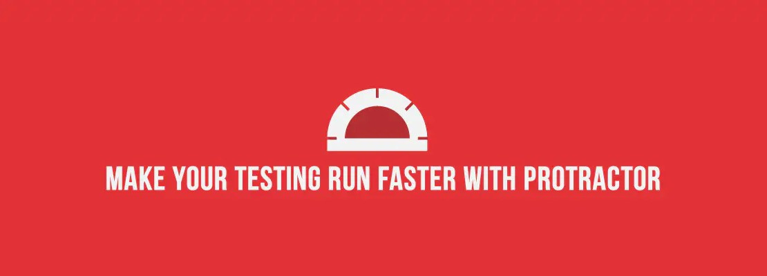 Make Your Testing Run Faster with Protractor