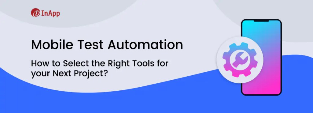 Mobile Test Automation: How to Select the Right Tools for your Next Project?