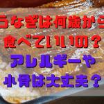 うなぎは何歳から 食べていいの? アレルギーや 小骨は大丈夫?