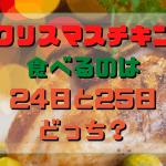 クリスマスチキン食べるのはいつ?24日と25日どっちが正しい?