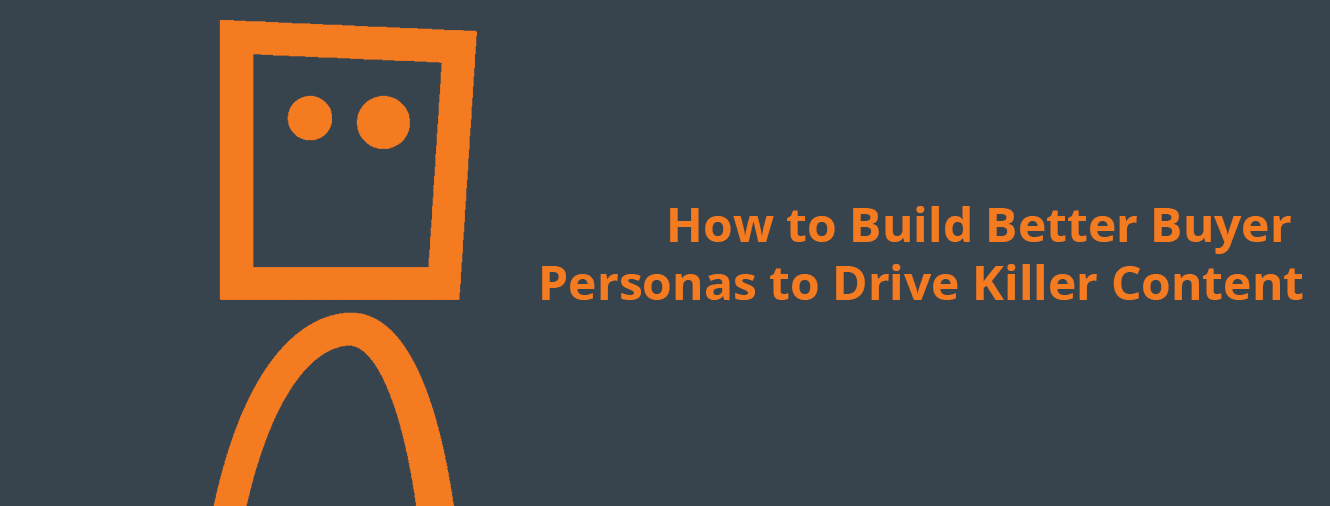 How to Build Better Buyer Personas to Drive Killer Content
