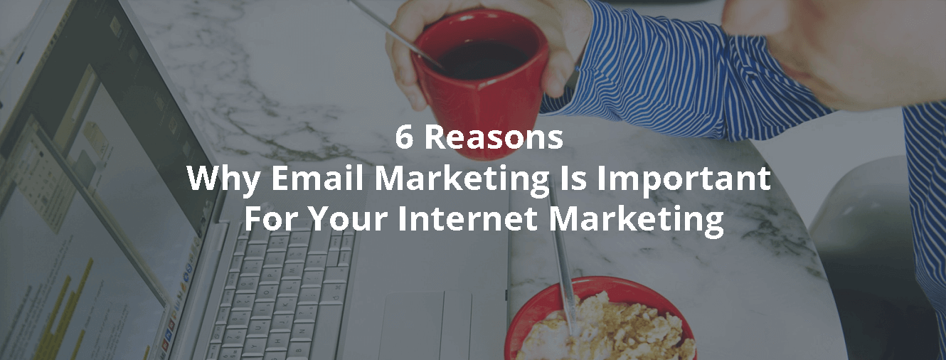 6 Reasons Why Email Marketing Is Important For Your Internet Marketing