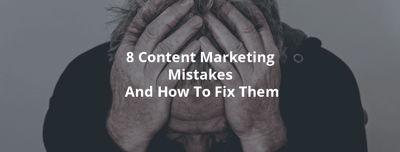 8 Content Marketing Mistakes And How To Fix Them