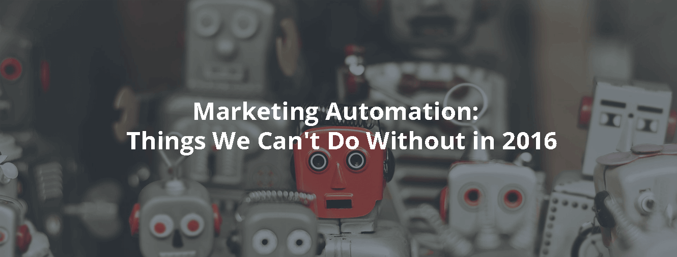 Marketing Automation: Things We Can't Do Without in 2016