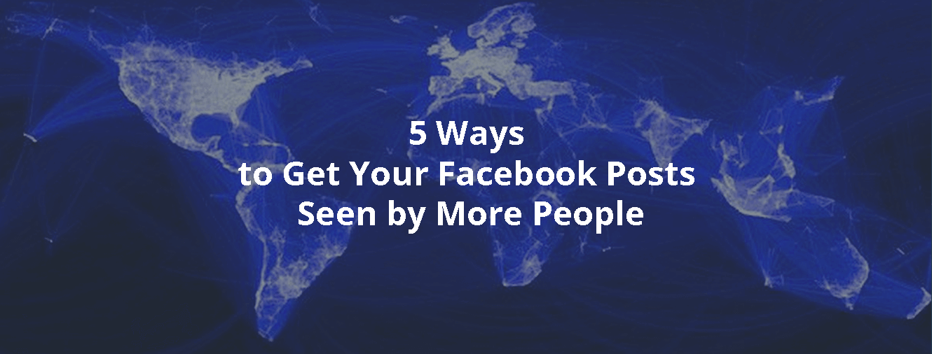 5 Ways to Get Your Facebook Posts Seen by More People
