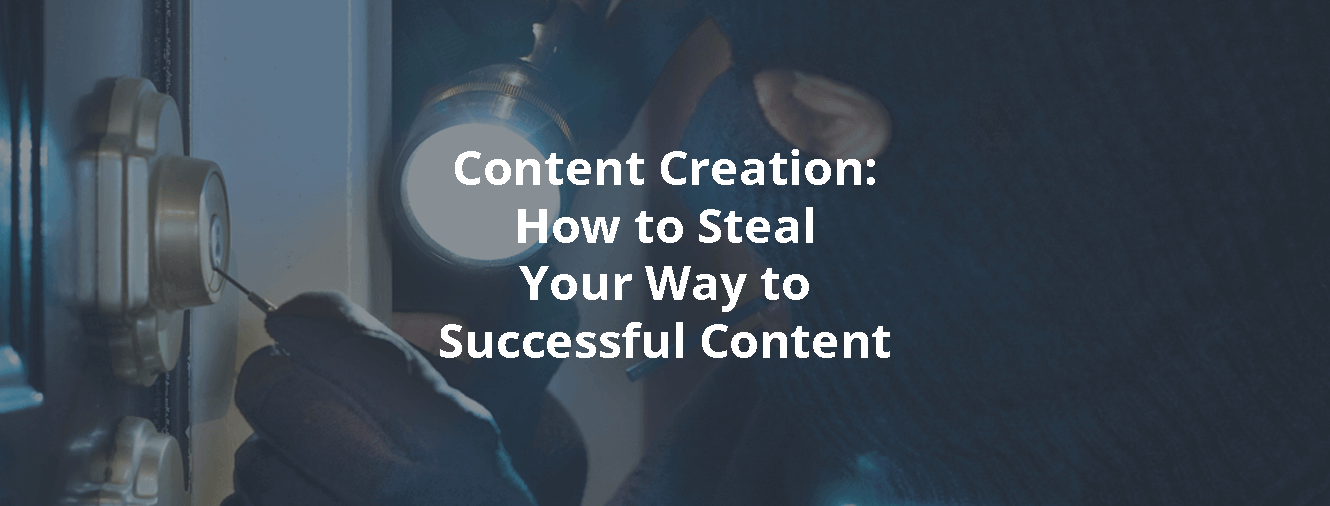 Content Creation: How to Steal Your Way to Successful Content