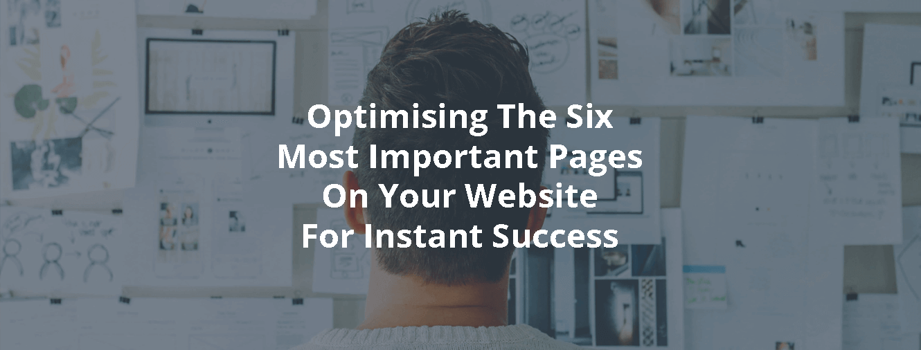 Optimising The Six Most Important Pages On Your Website For Instant Success