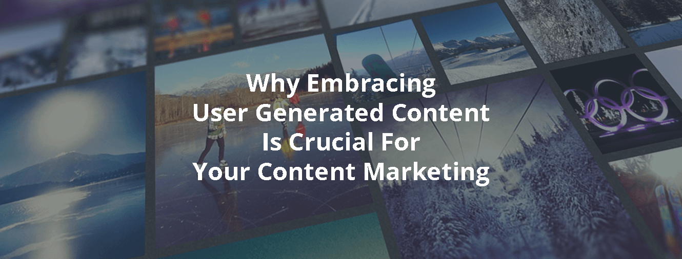 Why Embracing User Generated Content Is Crucial For Your Content Marketing