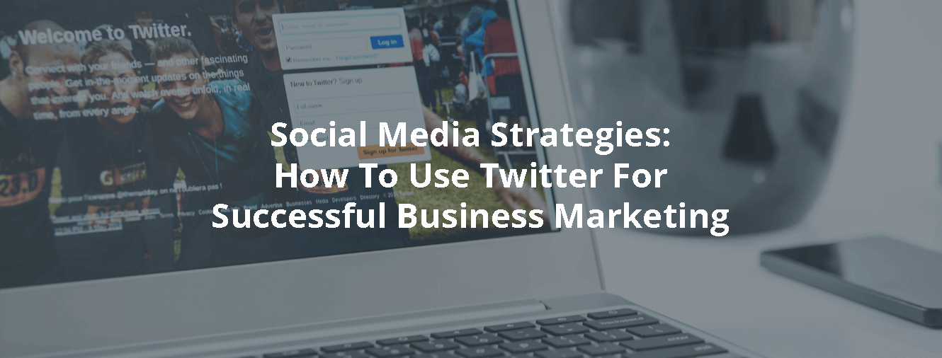 Social Media Strategies: How To Use Twitter For Successful Business Marketing