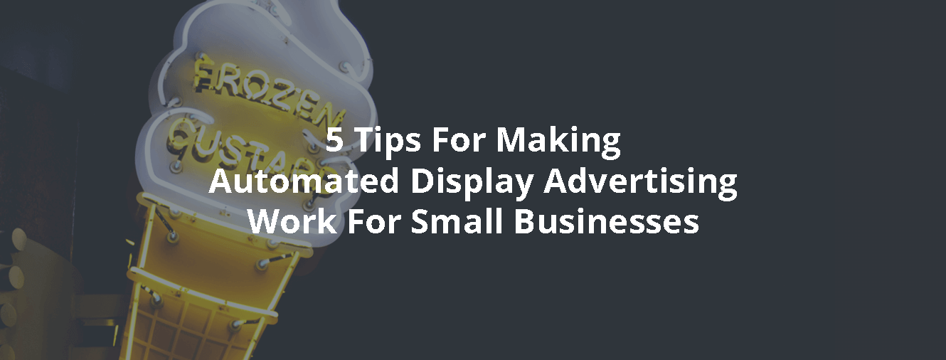 5 Tips For Making Automated Display Advertising Work For Small Businesses