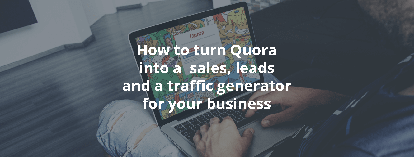 How to turn Quora into a sales, leads and a traffic generator for your business