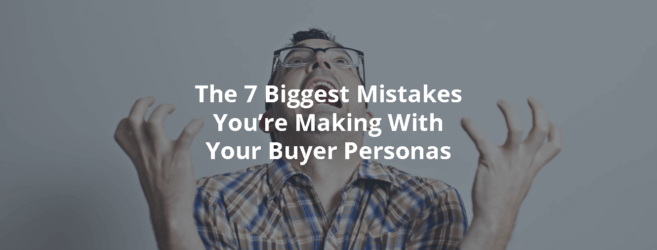 The 7 Biggest Mistakes You're Making With Your Buyer Personas