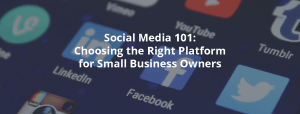 Social Media 101: Choosing the Right Platform for Small Business Owners