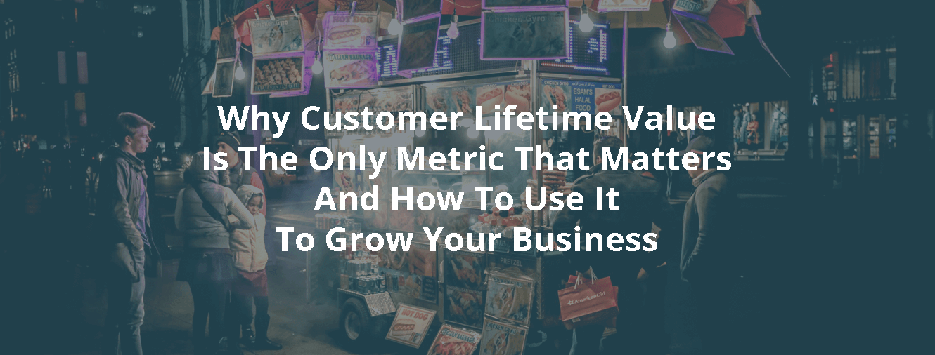 Why Customer Lifetime Value Is The Only Metric That Matters And How To Use It To Grow Your Business