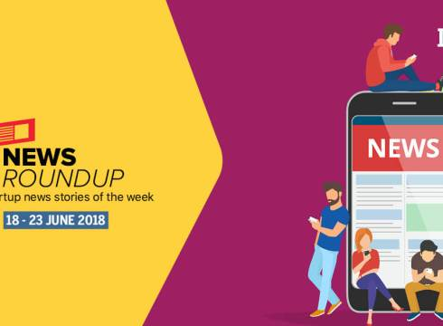 News Roundup: 17 Indian Startup News Stories That You Don't Want To Miss This Week [17-23 June 2018]