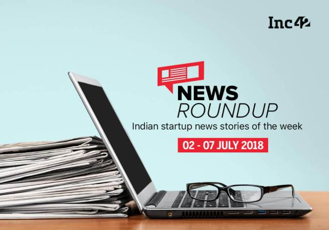 11 Indian Startup News Stories That You Don't Want To Miss This Week [02-07 July 2018]