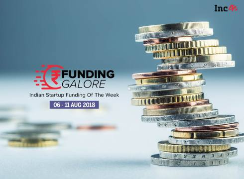 Funding Galore: Indian Startup Funding Of The Week [6-11 August 2018]
