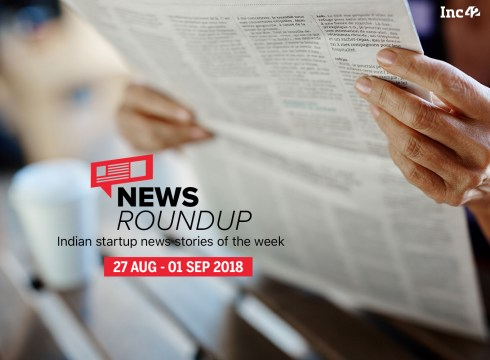 News Roundup: 11 Indian Startup News Stories That You Don't Want To Miss This Week [27 August- 01 September 2018]