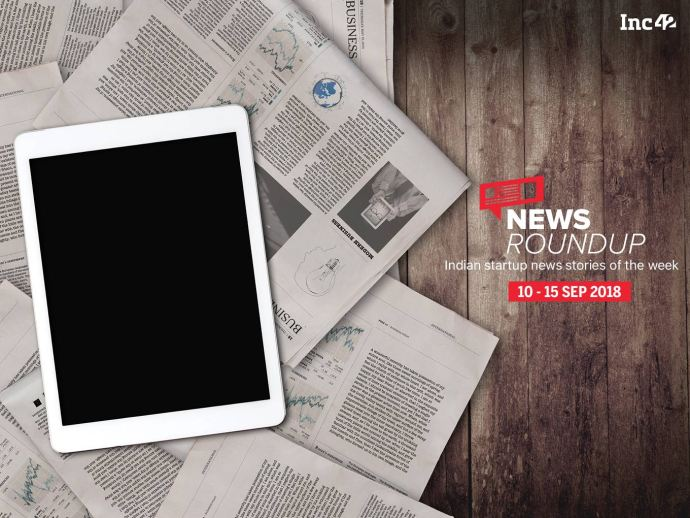 News Roundup: 11 Indian Startup News Stories That You Don't Want To Miss This Week [10-15 September 2018]