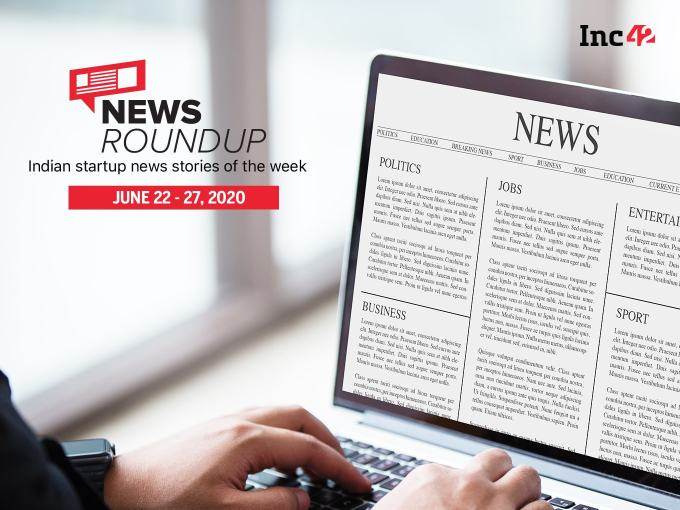 News Roundup: 11 Indian Startup News Stories You Don't Want To Miss This Week [June 22 - June 27]