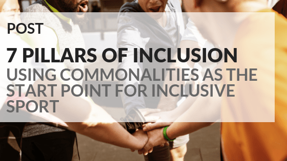 7 Pillars of inclusion. Using commonalities as the start point for inclusive sport.
