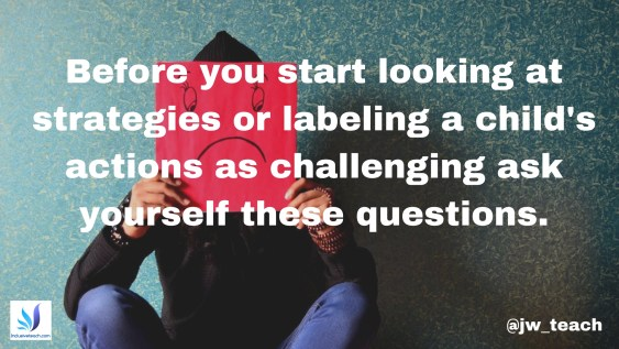 Before you start looking at strategies or labeling a child's actions as challenging ask yourself these questions..jpg