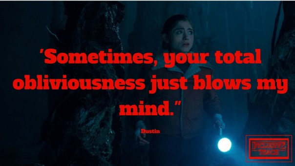Sometimes, your total obliviousness just blows my mind. Stranger things quote