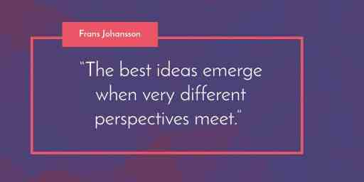 """""""The best ideas emerge when very different perspectives meet."""" Frans Johansson"""