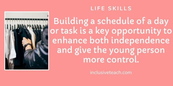 Building a schedule of a day or task is a key opportunity to enhance both independence and give the young person more control.