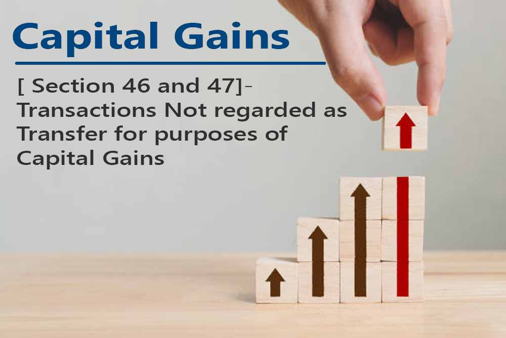 [ Section 46 and 47]- Transactions Not regarded as Transfer for purposes of Capital Gains