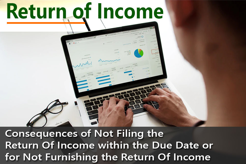 Consequences of Not Filing the Return Of Income within the Due Date or for Not Furnishing the Return Of Income