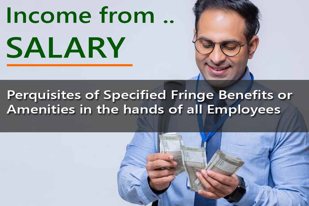 Perquisites of Specified Fringe Benefits or Amenities in the hands of all Employees for computing Salary Income under Income Tax Act.