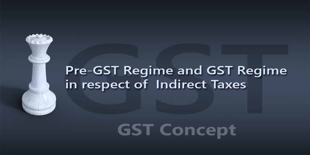 Pre-GST Regime and GST Regime in respect of  Indirect Taxes