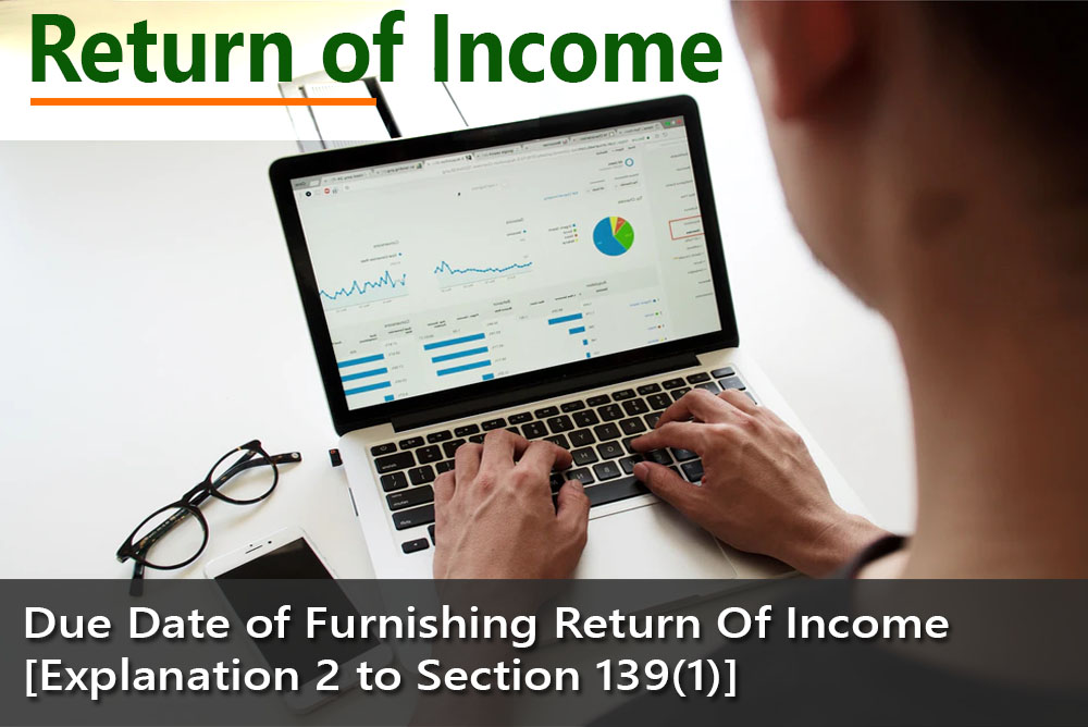 Due Date of Furnishing Return Of Income [ Explanation 2 to Section 139(1)]