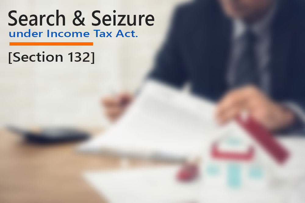 [Section 132]- Search and Seizure – Under Income Tax Act.