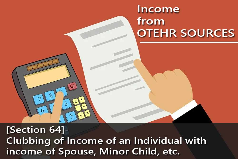 [Section 64]- Clubbing of Income of an Individual with income of Spouse, Minor Child, etc.