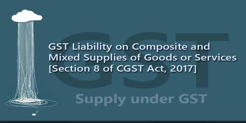 GST Liability on Composite and Mixed Supplies of Goods or Services [Section 8 of CGST Act, 2017]