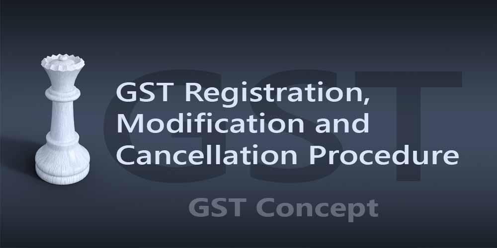 GST Registration, Modification and Cancellation Procedure