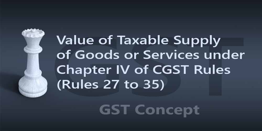 Value of Taxable Supply of Goods or Services under Chapter IV of CGST Rules (Rules 27 to 35)