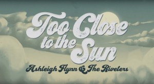 Ashleigh Flynn and The Riveters: Too Close to the Sun