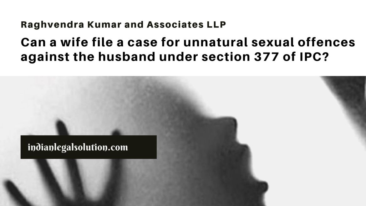 Can a wife file a case for unnatural sexual offences against the husband under section 377 of IPC?
