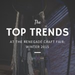 Top Trends at the Renegade Craft Fair: Winter 2015
