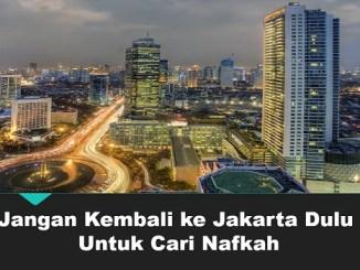Jangan Kembali ke Jakarta Dulu Untuk Cara Nafkah