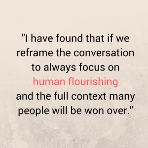 i-have-found-that-if-we-reframe-the-conversation-to-always-focus-on-human-flourishingand-the-full-context-many-people-will-be-won-over