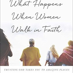 What Happens When Women Walk in Faith: Trusting God Takes You