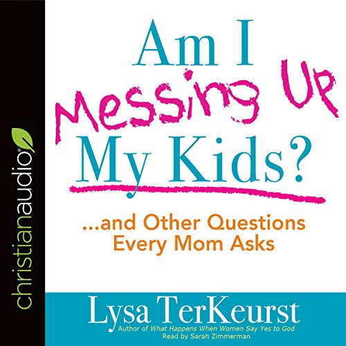Am I Messing Up My Kids?: .and Other Questions Every Mom Asks