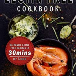 Lectin Free Cookbook: No Hassle Lectin Free Recipes In 30 Minutes or Less